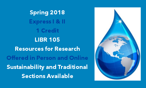 Spring 2018 Express I & II - LIBR 105 Resources for Research offered in person and online - Sustainability and traditional sections are available.
