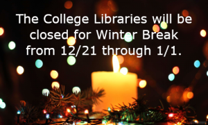 The College Libraries will be closed for winter break from 12/21 through 1/1