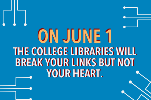 On June 1, the College Libraries will break your links but not your heart.